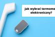 Jaki rodzaj termometru elektronicznego najlepiej wybrać.